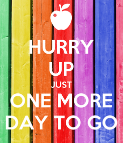 Poster: HURRY UP JUST ONE MORE DAY TO GO