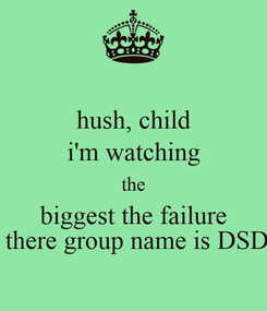 Poster: hush, child i'm watching the biggest the failure  there group name is DSD