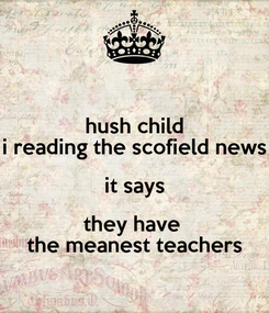 Poster: hush child i reading the scofield news it says they have  the meanest teachers
