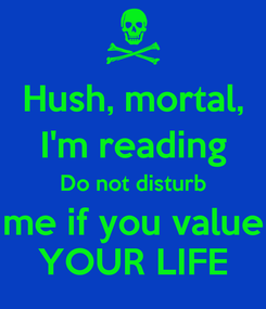 Poster: Hush, mortal, I'm reading Do not disturb me if you value YOUR LIFE