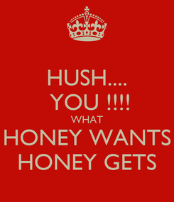 Poster: HUSH....  YOU !!!! WHAT HONEY WANTS HONEY GETS