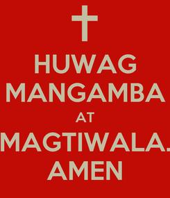 Poster: HUWAG MANGAMBA AT MAGTIWALA. AMEN