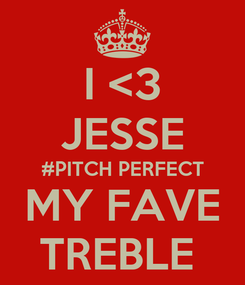 Poster: I <3 JESSE #PITCH PERFECT MY FAVE TREBLE