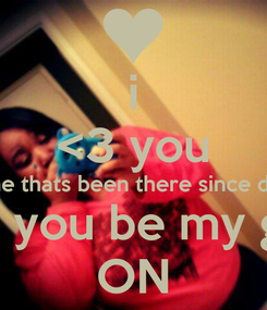Poster: i <3 you the one thats been there since day on  will you be my girl  ON