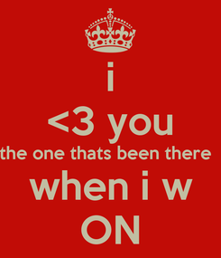 Poster: i <3 you the one thats been there   when i w ON
