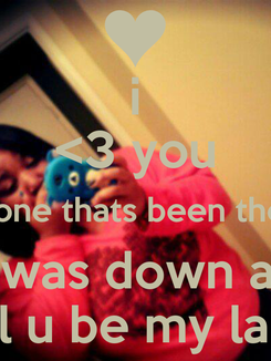 Poster: i <3 you the one thats been there   when i was down and out  will u be my lady