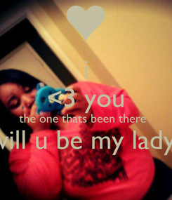 Poster: i <3 you the one thats been there   will u be my lady