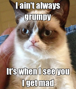 Poster: I ain't always grumpy It's when I see you I get mad