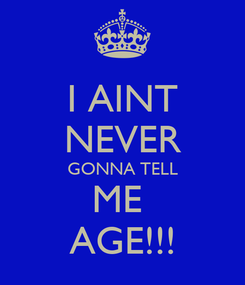 Poster: I AINT NEVER GONNA TELL ME  AGE!!!