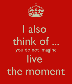 Poster: I also  think of ... you do not imagine live  the moment