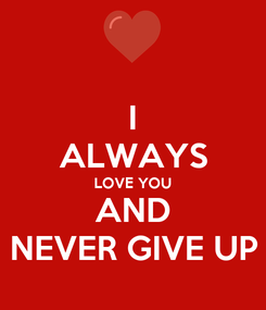 Poster: I ALWAYS LOVE YOU AND NEVER GIVE UP