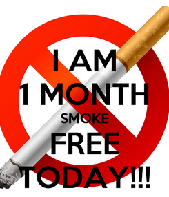 Poster: I AM 1 MONTH SMOKE FREE TODAY!!!