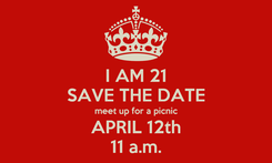 Poster: I AM 21 SAVE THE DATE meet up for a picnic APRIL 12th 11 a.m.