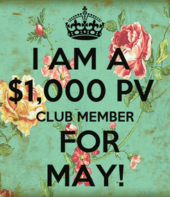 Poster: I AM A  $1,000 PV  CLUB MEMBER  FOR MAY!