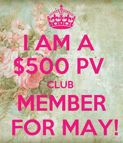 Poster: I AM A  $500 PV  CLUB  MEMBER  FOR MAY!