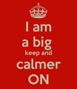 Poster: I am a big  keep and calmer ON