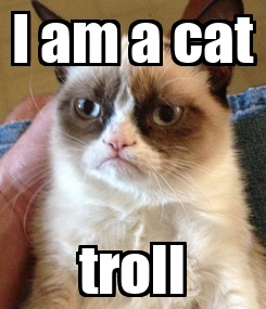 Poster: I am a cat troll