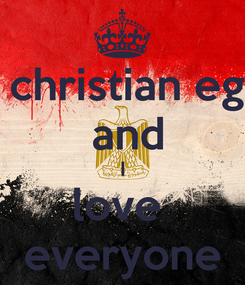 Poster: I am a christian egyptian  and I love  everyone