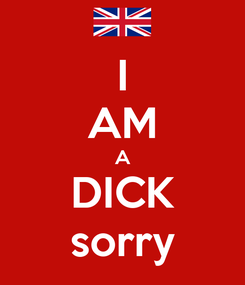 Poster: I AM A DICK sorry