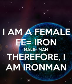 Poster: I AM A FEMALE FE= IRON MALE= MAN THEREFORE, I AM IRONMAN
