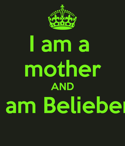 Poster: I am a  mother AND I am Belieber