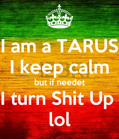 Poster: I am a TARUS I keep calm but if needet I turn Shit Up  lol