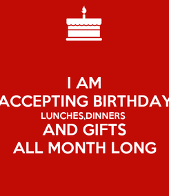 Poster: I AM ACCEPTING BIRTHDAY LUNCHES,DINNERS  AND GIFTS ALL MONTH LONG