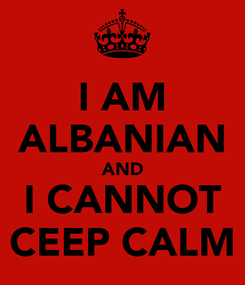 Poster: I AM ALBANIAN AND I CANNOT CEEP CALM