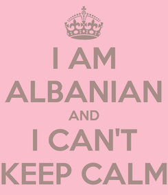 Poster: I AM ALBANIAN AND I CAN'T KEEP CALM
