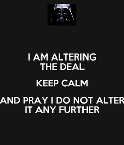 Poster: I AM ALTERING THE DEAL KEEP CALM AND PRAY I DO NOT ALTER IT ANY FURTHER