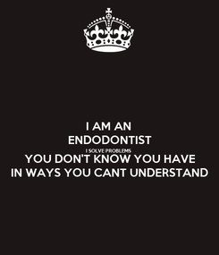 Poster: I AM AN ENDODONTIST I SOLVE PROBLEMS YOU DON'T KNOW YOU HAVE IN WAYS YOU CANT UNDERSTAND
