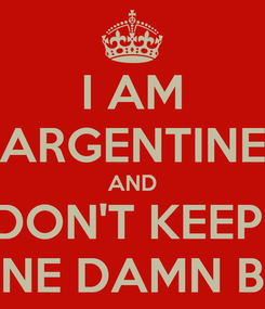 Poster: I AM ARGENTINE AND DON'T KEEP  ONE DAMN BIT