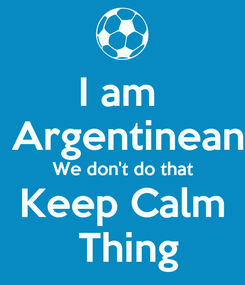 Poster: I am   Argentinean We don't do that Keep Calm  Thing