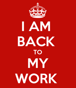 Poster: I AM  BACK  TO MY WORK