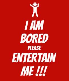 Poster: I AM BORED PLEASE ENTERTAIN ME !!!