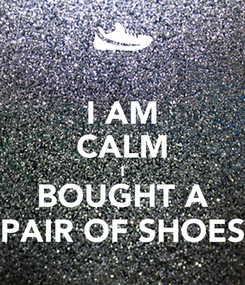 Poster: I AM CALM I BOUGHT A PAIR OF SHOES