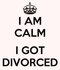 Poster: I AM CALM  I GOT DIVORCED