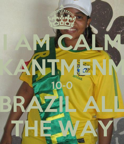 Poster: I AM CALM KANTMENM 10-0 BRAZIL ALL THE WAY