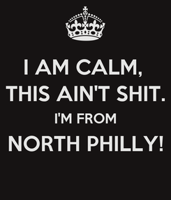Poster: I AM CALM,  THIS AIN'T SHIT. I'M FROM NORTH PHILLY!