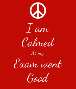 Poster: I am Calmed As my Exam went Good