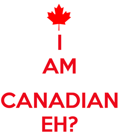 Poster: I AM  CANADIAN EH?