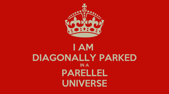 Poster: I AM  DIAGONALLY PARKED IN A PARELLEL UNIVERSE