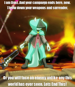 Poster: I am Dust. And your campaign ends here, now. Throw down your weapons and surrender, Or you will face an enemy unlike any this world has ever seen. Lets End