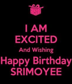 Poster: I AM EXCITED And Wishing Happy Birthday SRIMOYEE