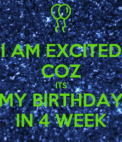 Poster: I AM EXCITED COZ ITS MY BIRTHDAY IN 4 WEEK
