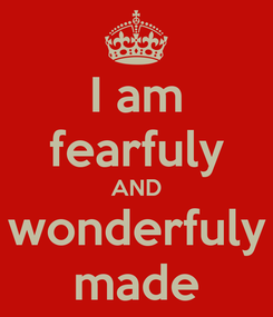 Poster: I am fearfuly AND wonderfuly made