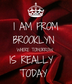Poster: I AM FROM BROOKLYN  WHERE TOMORROW  IS REALLY   TODAY