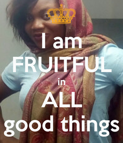 Poster: I am FRUITFUL in ALL good things