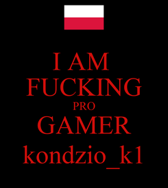 Poster: I AM  FUCKING PRO GAMER kondzio_k1