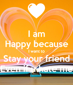 Poster: I am Happy because I want to Stay your friend Even if u hate me